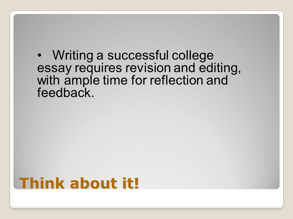 Think about it! Writing a successful college essay requires revision and editing, with ample time for reflection and feedback.