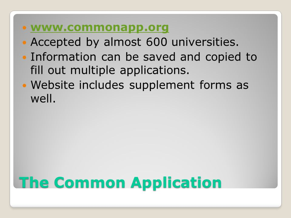 The Common Application www.commonapp.org Accepted by almost 600 universities. Information can be saved and copied to fill out multiple applications. W