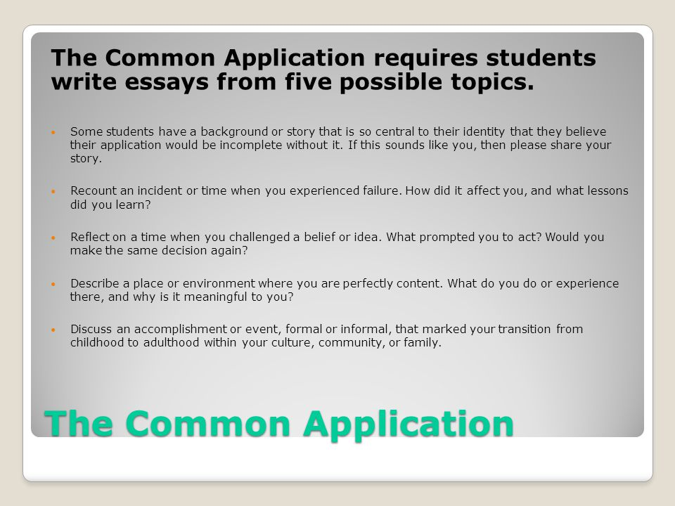 The Common Application The Common Application requires students write essays from five possible topics. Some students have a background or story that