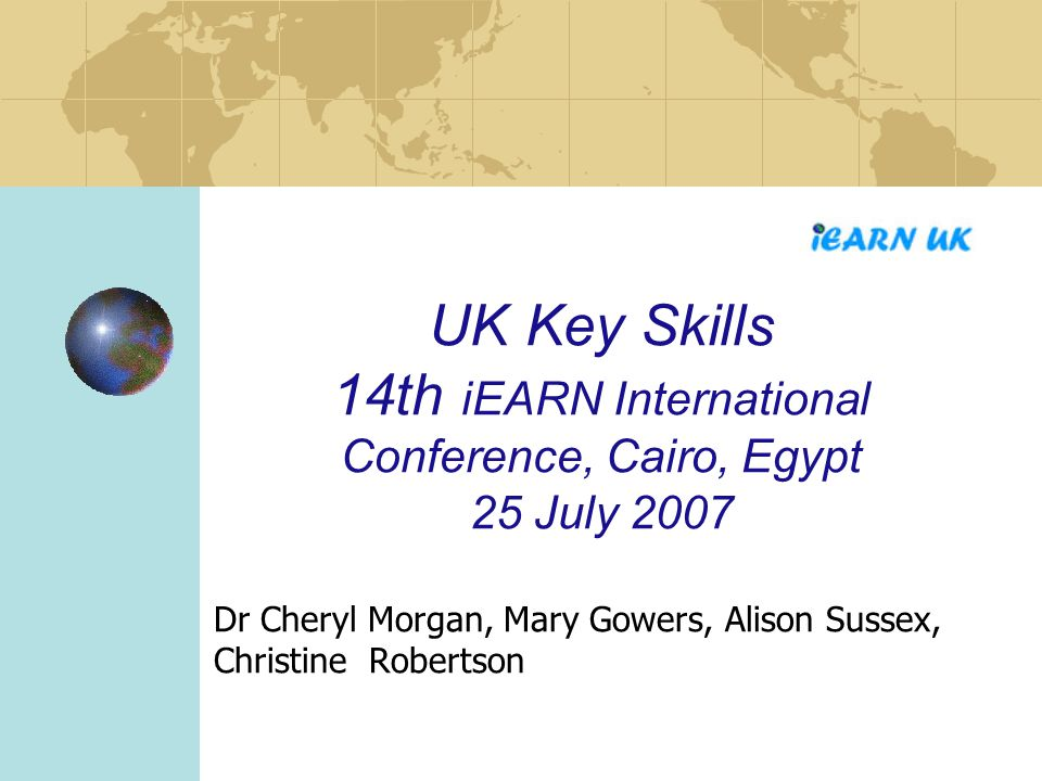 UK Key Skills 14th iEARN International Conference, Cairo, Egypt 25 July 2007 Dr Cheryl Morgan, Mary Gowers, Alison Sussex, Christine Robertson