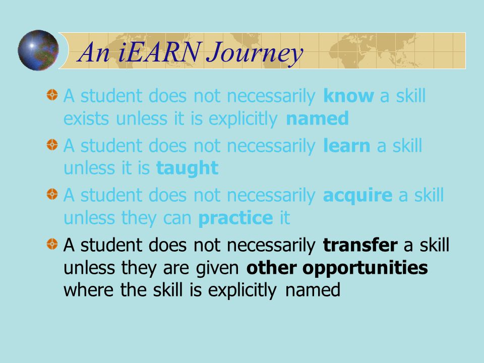 An iEARN Journey A student does not necessarily know a skill exists unless it is explicitly named A student does not necessarily learn a skill unless it is taught A student does not necessarily acquire a skill unless they can practice it A student does not necessarily transfer a skill unless they are given other opportunities where the skill is explicitly named