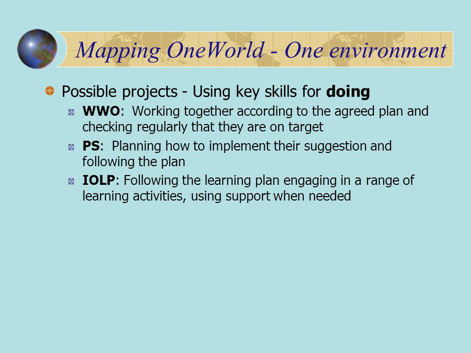 Mapping OneWorld - One environment Possible projects - Using key skills for doing WWO: Working together according to the agreed plan and checking regularly that they are on target PS: Planning how to implement their suggestion and following the plan IOLP: Following the learning plan engaging in a range of learning activities, using support when needed