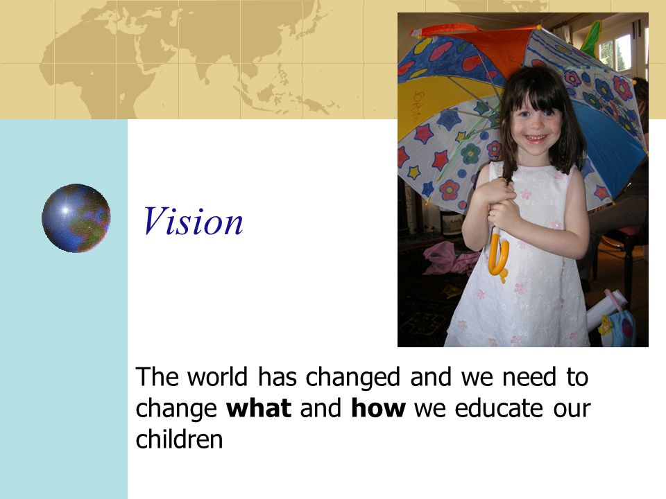Vision The world has changed and we need to change what and how we educate our children