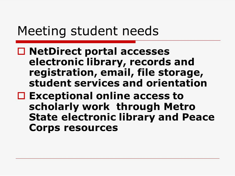 Meeting student needs  NetDirect portal accesses electronic library, records and registration, email, file storage, student services and orientation  Exceptional online access to scholarly work through Metro State electronic library and Peace Corps resources