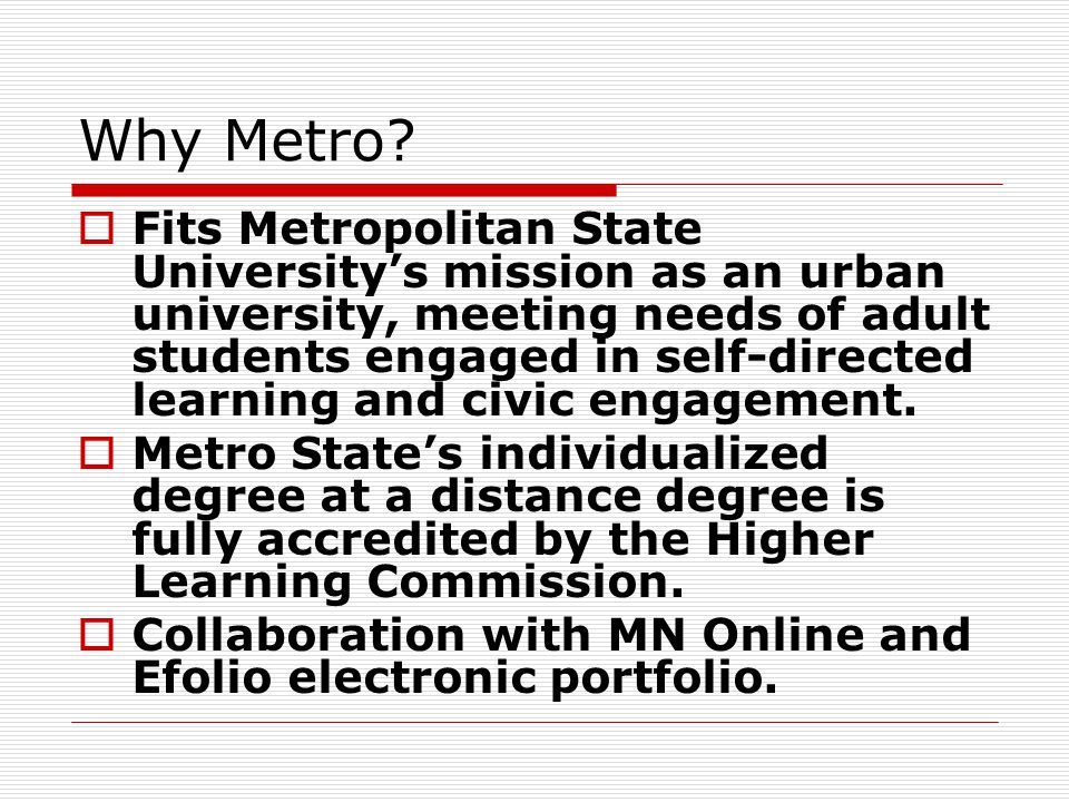 Why Metro?  Fits Metropolitan State University's mission as an urban university, meeting needs of adult students engaged in self-directed learning an