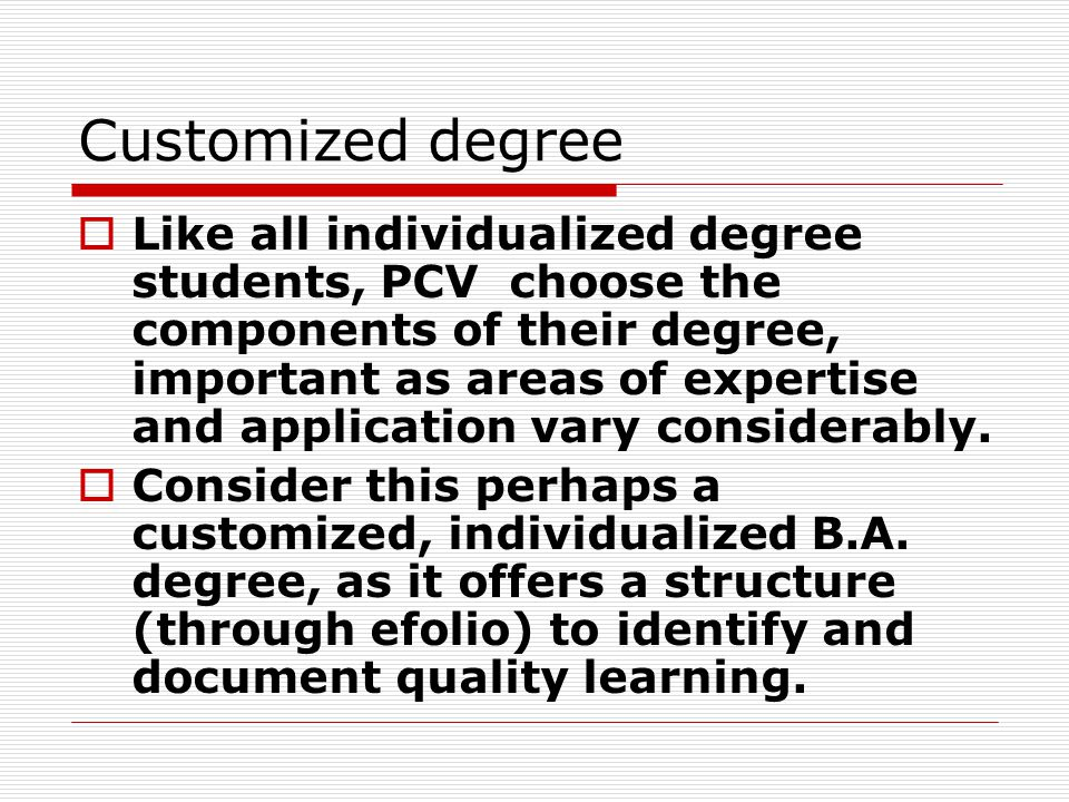Customized degree  Like all individualized degree students, PCV choose the components of their degree, important as areas of expertise and application vary considerably.