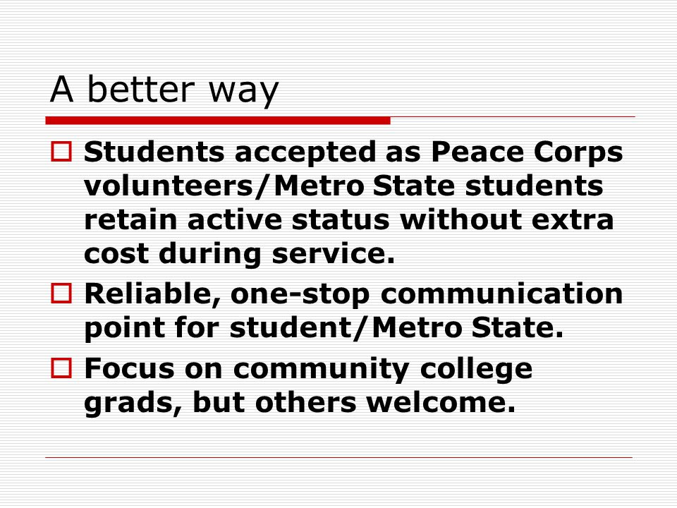 A better way  Students accepted as Peace Corps volunteers/Metro State students retain active status without extra cost during service.