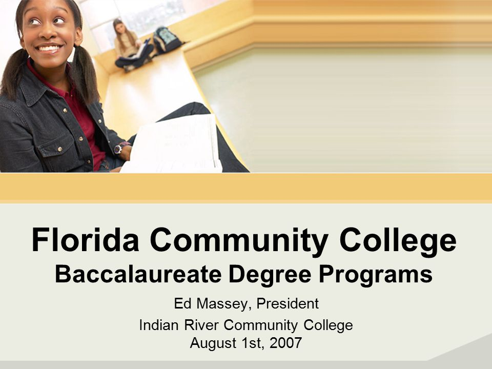 Florida Community College Baccalaureate Degree Programs Ed Massey, President Indian River Community College August 1st, 2007