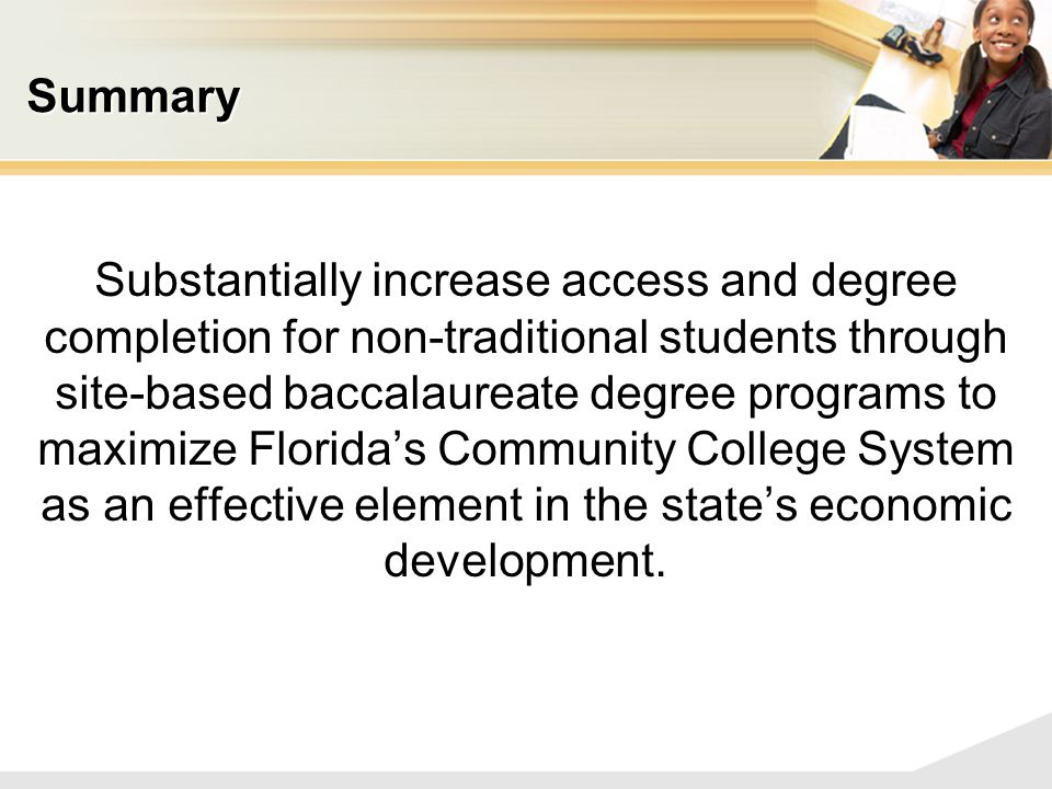 Summary Substantially increase access and degree completion for non-traditional students through site-based baccalaureate degree programs to maximize Florida's Community College System as an effective element in the state's economic development.
