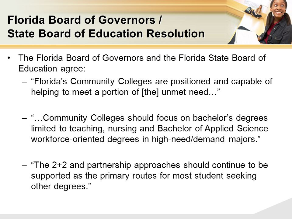 Florida Board of Governors / State Board of Education Resolution The Florida Board of Governors and the Florida State Board of Education agree: – Florida's Community Colleges are positioned and capable of helping to meet a portion of [the] unmet need… – …Community Colleges should focus on bachelor's degrees limited to teaching, nursing and Bachelor of Applied Science workforce-oriented degrees in high-need/demand majors. – The 2+2 and partnership approaches should continue to be supported as the primary routes for most student seeking other degrees.