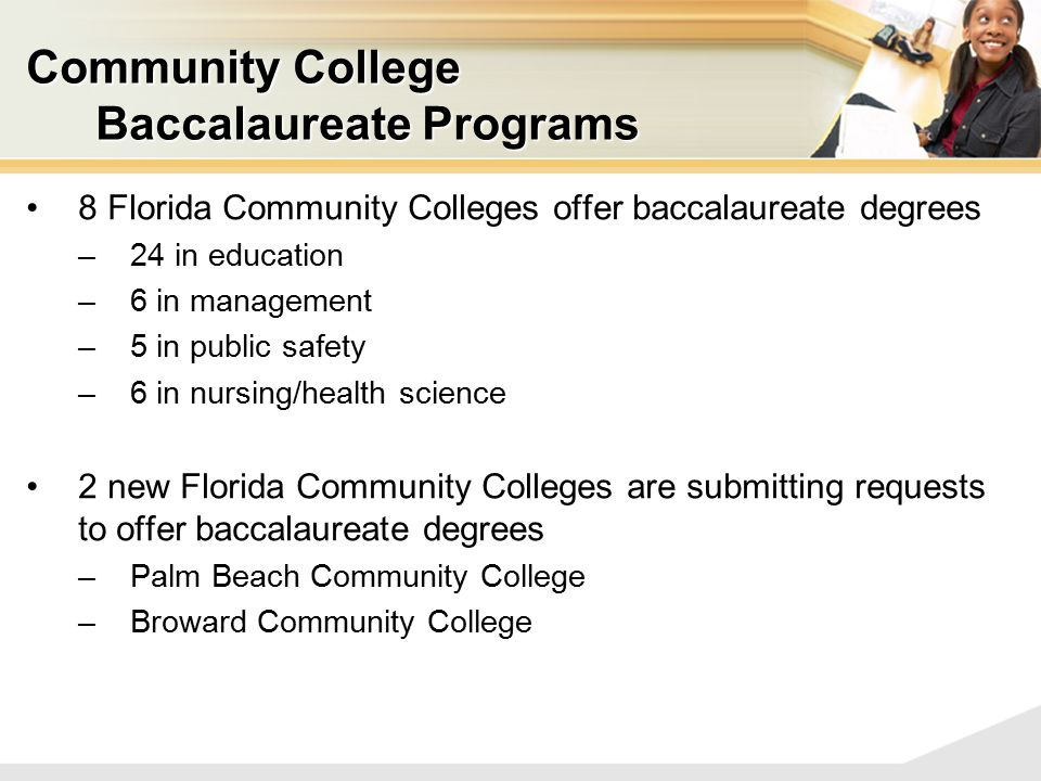 Community College Baccalaureate Programs 8 Florida Community Colleges offer baccalaureate degrees –24 in education –6 in management –5 in public safety –6 in nursing/health science 2 new Florida Community Colleges are submitting requests to offer baccalaureate degrees –Palm Beach Community College –Broward Community College