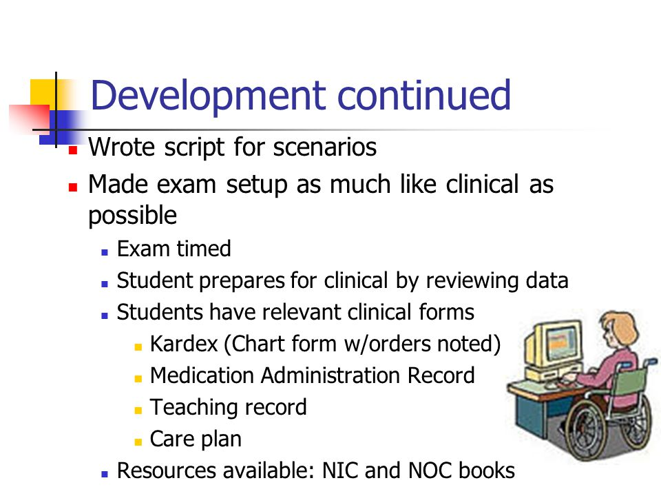 Development continued Wrote script for scenarios Made exam setup as much like clinical as possible Exam timed Student prepares for clinical by reviewing data Students have relevant clinical forms Kardex (Chart form w/orders noted) Medication Administration Record Teaching record Care plan Resources available: NIC and NOC books