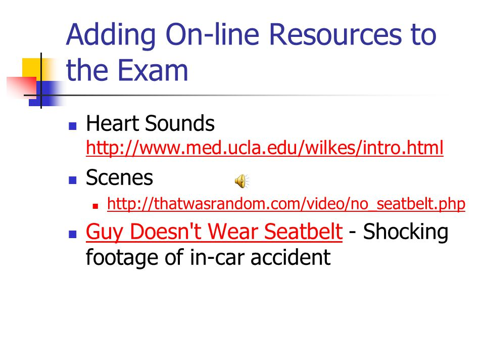 Adding On-line Resources to the Exam Heart Sounds http://www.med.ucla.edu/wilkes/intro.html http://www.med.ucla.edu/wilkes/intro.html Scenes http://thatwasrandom.com/video/no_seatbelt.php Guy Doesn t Wear Seatbelt - Shocking footage of in-car accident Guy Doesn t Wear Seatbelt