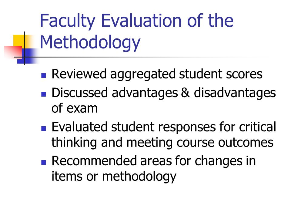 Faculty Evaluation of the Methodology Reviewed aggregated student scores Discussed advantages & disadvantages of exam Evaluated student responses for critical thinking and meeting course outcomes Recommended areas for changes in items or methodology