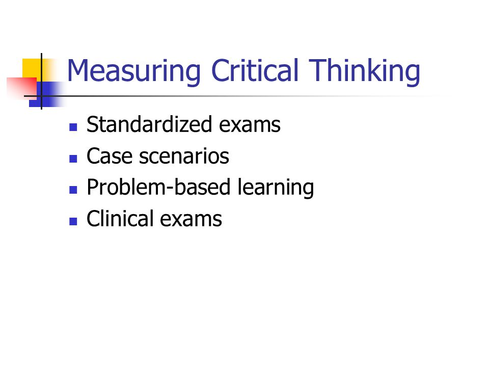 Literature: Evaluating Critical Thinking in Clinical Situations Commercial critical-thinking instruments are not specific to nursing (Simpson & Courtney, 2002) Difficulty measuring critical thinking in clinical because changing clinical situations (Oermann, 1998; Staib, 2003) A variety of ways to measure critical thinking outside of clinical practice (Brunt, 2005; Simpson & Courtney, 2002 Watson et al, 2002)