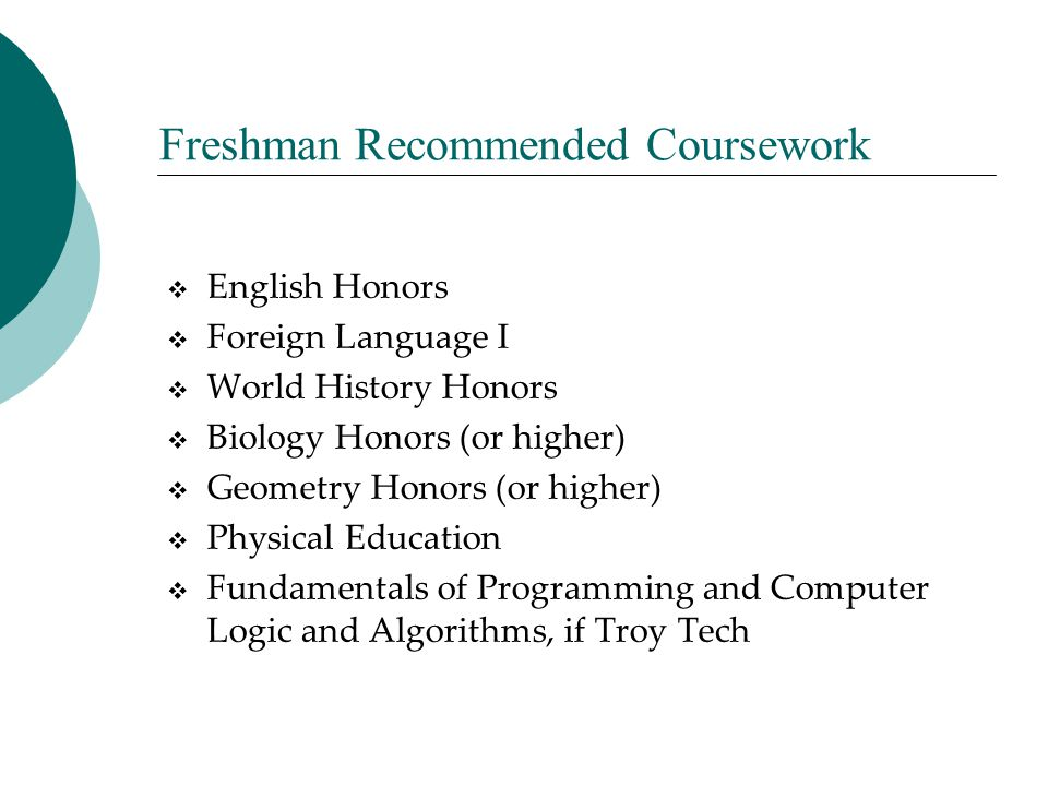 Freshman Recommended Coursework  English Honors  Foreign Language I  World History Honors  Biology Honors (or higher)  Geometry Honors (or higher
