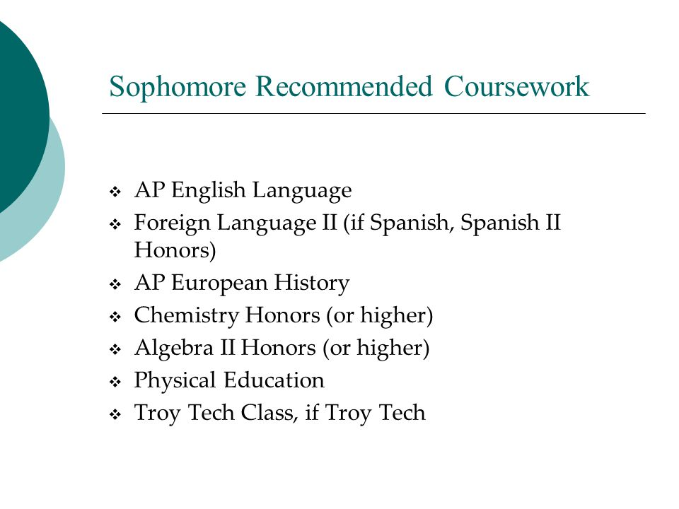 Sophomore Recommended Coursework  AP English Language  Foreign Language II (if Spanish, Spanish II Honors)  AP European History  Chemistry Honors