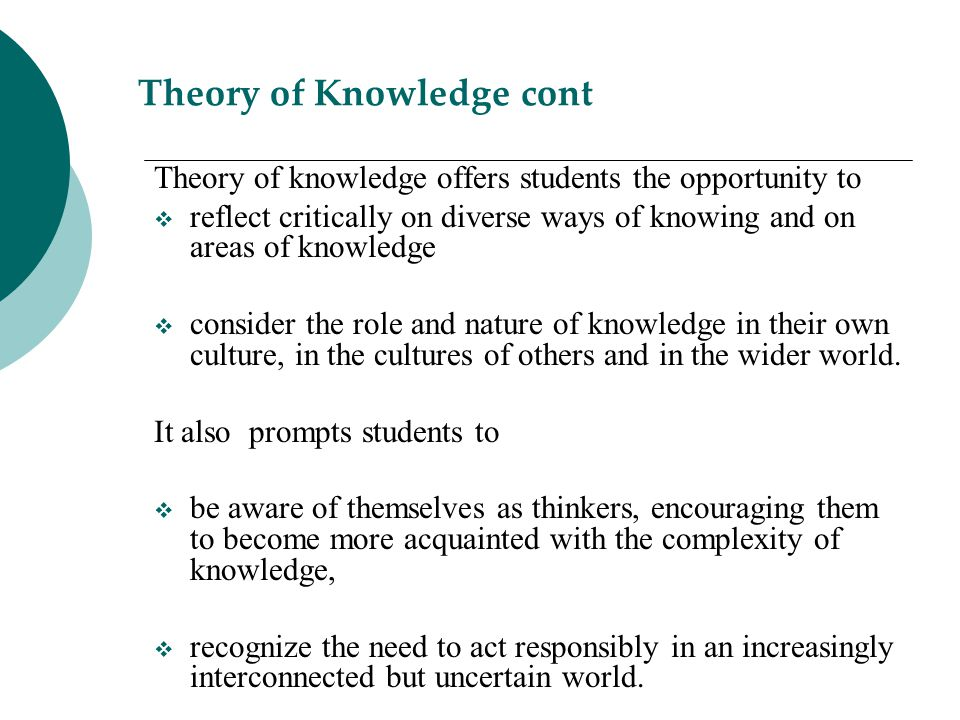 Theory of Knowledge cont Theory of knowledge offers students the opportunity to  reflect critically on diverse ways of knowing and on areas of knowle