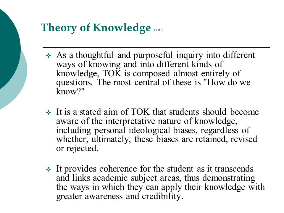 Theory of Knowledge cont  As a thoughtful and purposeful inquiry into different ways of knowing and into different kinds of knowledge, TOK is compose