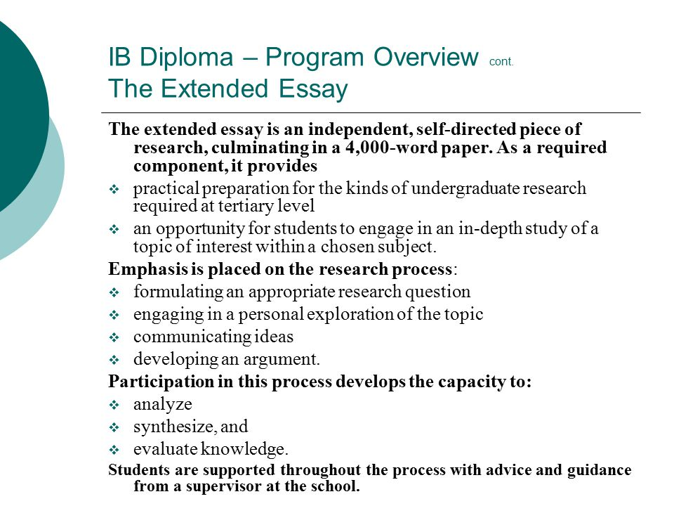 IB Diploma – Program Overview cont. The Extended Essay The extended essay is an independent, self-directed piece of research, culminating in a 4,000-w