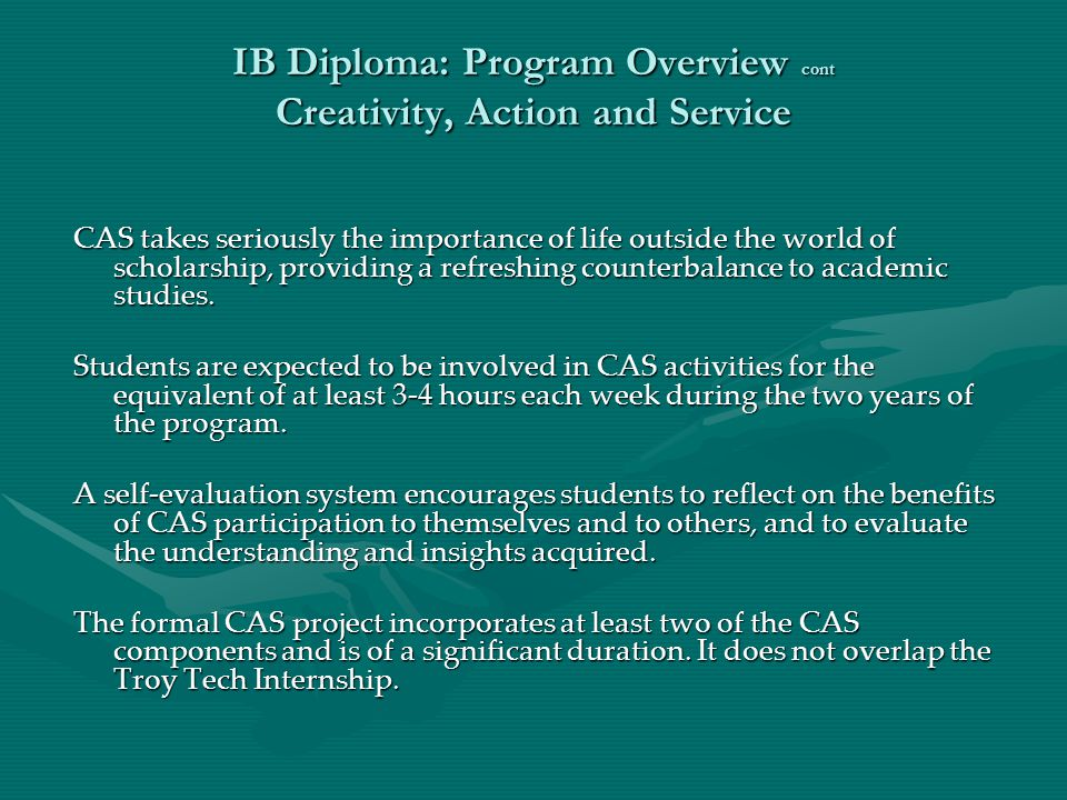 IB Diploma: Program Overview cont Creativity, Action and Service CAS takes seriously the importance of life outside the world of scholarship, providin