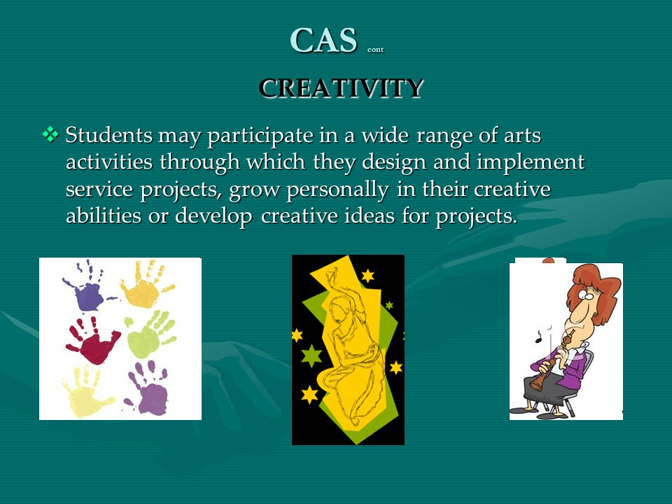 CAS cont CREATIVITY  Students may participate in a wide range of arts activities through which they design and implement service projects, grow perso