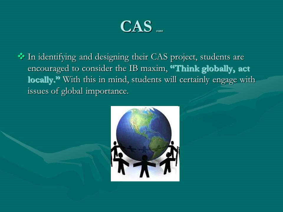 "CAS cont  In identifying and designing their CAS project, students are encouraged to consider the IB maxim, ""Think globally, act locally."" With this"