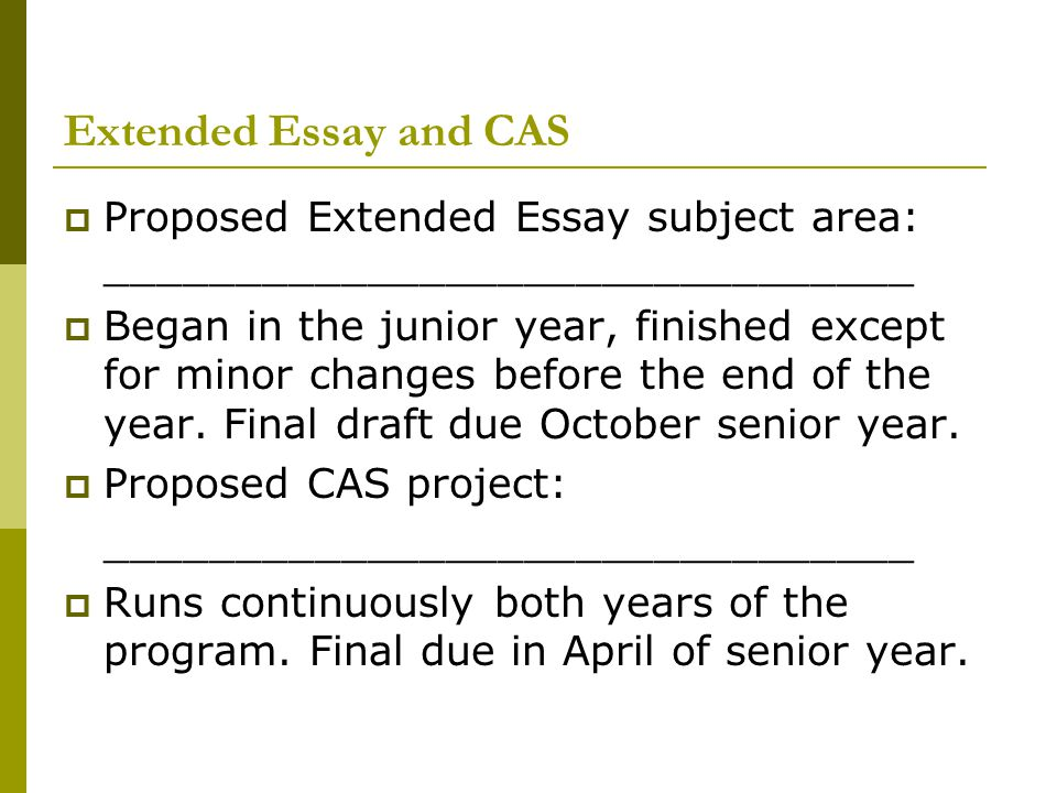Extended Essay and CAS  Proposed Extended Essay subject area: _______________________________  Began in the junior year, finished except for minor c
