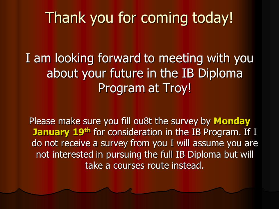 Thank you for coming today! I am looking forward to meeting with you about your future in the IB Diploma Program at Troy! Please make sure you fill ou