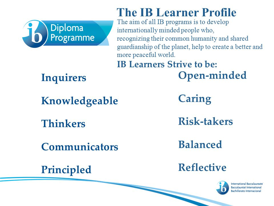 The IB Learner Profile Inquirers Knowledgeable Thinkers Communicators Principled Open-minded Caring Risk-takers Balanced Reflective The aim of all IB