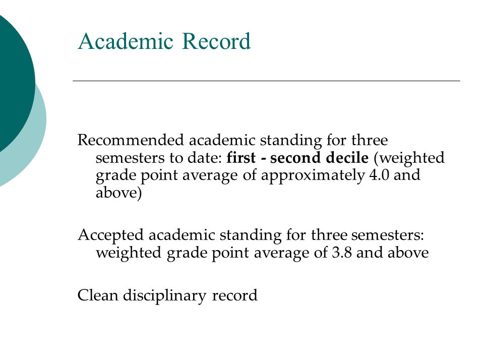 Academic Record Recommended academic standing for three semesters to date: first - second decile (weighted grade point average of approximately 4.0 an