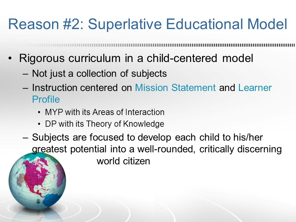 Reason #2: Superlative Educational Model Rigorous curriculum in a child-centered model –Not just a collection of subjects –Instruction centered on Mission Statement and Learner Profile MYP with its Areas of Interaction DP with its Theory of Knowledge –Subjects are focused to develop each child to his/her greatest potential into a well-rounded, critically discerning world citizen