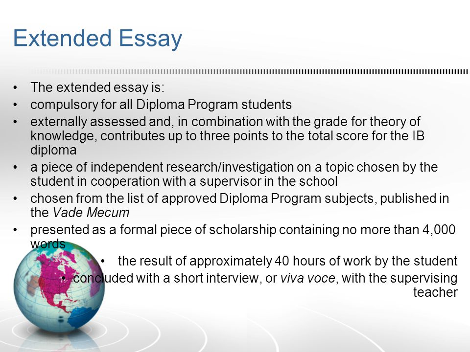 Extended Essay The extended essay is: compulsory for all Diploma Program students externally assessed and, in combination with the grade for theory of knowledge, contributes up to three points to the total score for the IB diploma a piece of independent research/investigation on a topic chosen by the student in cooperation with a supervisor in the school chosen from the list of approved Diploma Program subjects, published in the Vade Mecum presented as a formal piece of scholarship containing no more than 4,000 words the result of approximately 40 hours of work by the student concluded with a short interview, or viva voce, with the supervising teacher