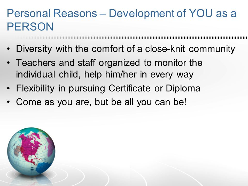 Personal Reasons – Development of YOU as a PERSON Diversity with the comfort of a close-knit community Teachers and staff organized to monitor the individual child, help him/her in every way Flexibility in pursuing Certificate or Diploma Come as you are, but be all you can be!