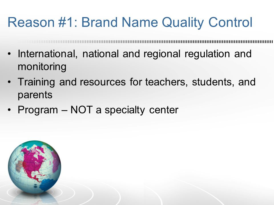 Reason #1: Brand Name Quality Control International, national and regional regulation and monitoring Training and resources for teachers, students, and parents Program – NOT a specialty center
