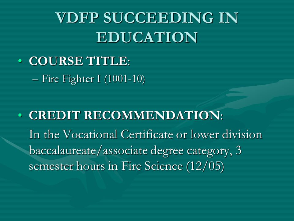 VDFP SUCCEEDING IN EDUCATION COURSE TITLE:COURSE TITLE: –Fire Fighter I (1001-10) CREDIT RECOMMENDATION:CREDIT RECOMMENDATION: In the Vocational Certificate or lower division baccalaureate/associate degree category, 3 semester hours in Fire Science (12/05)