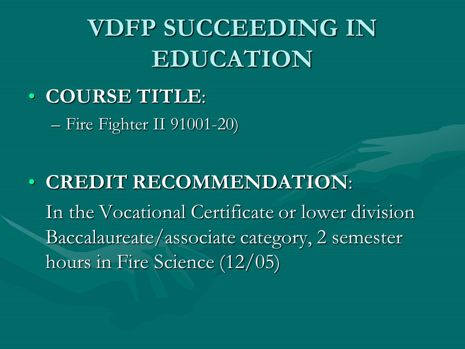 VDFP SUCCEEDING IN EDUCATION COURSE TITLE:COURSE TITLE: –Fire Fighter II 91001-20) CREDIT RECOMMENDATION:CREDIT RECOMMENDATION: In the Vocational Certificate or lower division Baccalaureate/associate category, 2 semester hours in Fire Science (12/05)