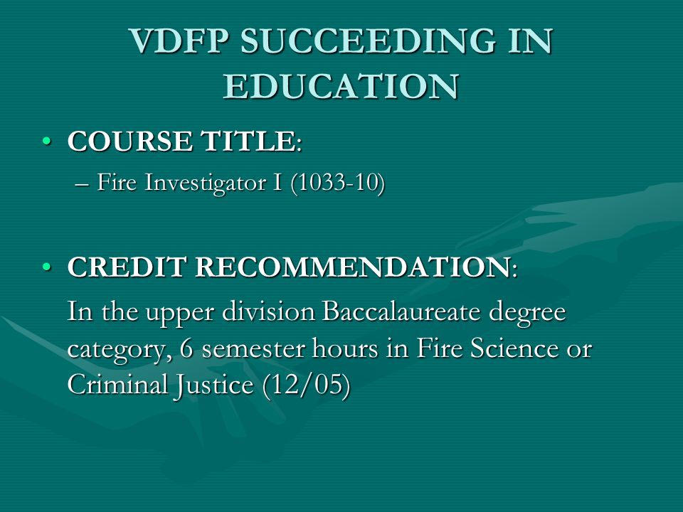 VDFP SUCCEEDING IN EDUCATION COURSE TITLE:COURSE TITLE: –Fire Investigator I (1033-10) CREDIT RECOMMENDATION:CREDIT RECOMMENDATION: In the upper division Baccalaureate degree category, 6 semester hours in Fire Science or Criminal Justice (12/05)