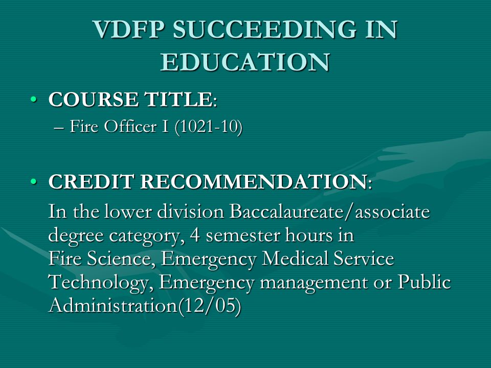 VDFP SUCCEEDING IN EDUCATION COURSE TITLE:COURSE TITLE: –Fire Officer I (1021-10) CREDIT RECOMMENDATION:CREDIT RECOMMENDATION: In the lower division Baccalaureate/associate degree category, 4 semester hours in Fire Science, Emergency Medical Service Technology, Emergency management or Public Administration(12/05)