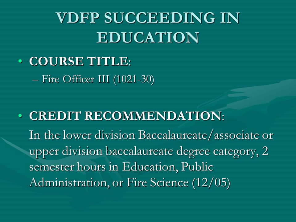 VDFP SUCCEEDING IN EDUCATION COURSE TITLE:COURSE TITLE: –Fire Officer III (1021-30) CREDIT RECOMMENDATION:CREDIT RECOMMENDATION: In the lower division Baccalaureate/associate or upper division baccalaureate degree category, 2 semester hours in Education, Public Administration, or Fire Science (12/05)