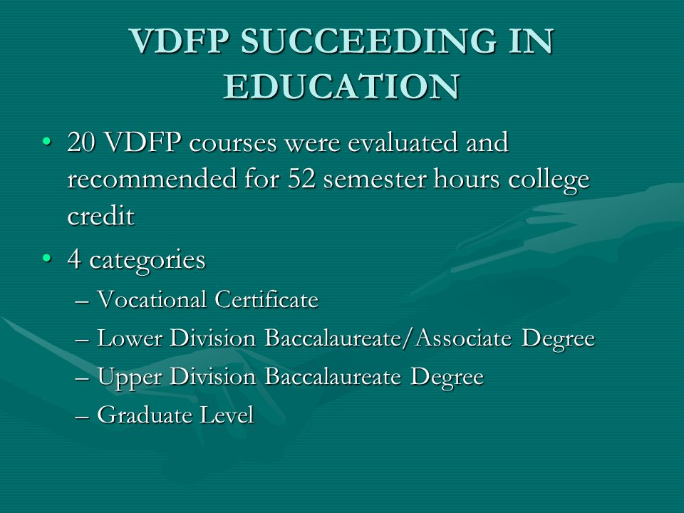 VDFP SUCCEEDING IN EDUCATION 20 VDFP courses were evaluated and recommended for 52 semester hours college credit20 VDFP courses were evaluated and recommended for 52 semester hours college credit 4 categories4 categories –Vocational Certificate –Lower Division Baccalaureate/Associate Degree –Upper Division Baccalaureate Degree –Graduate Level