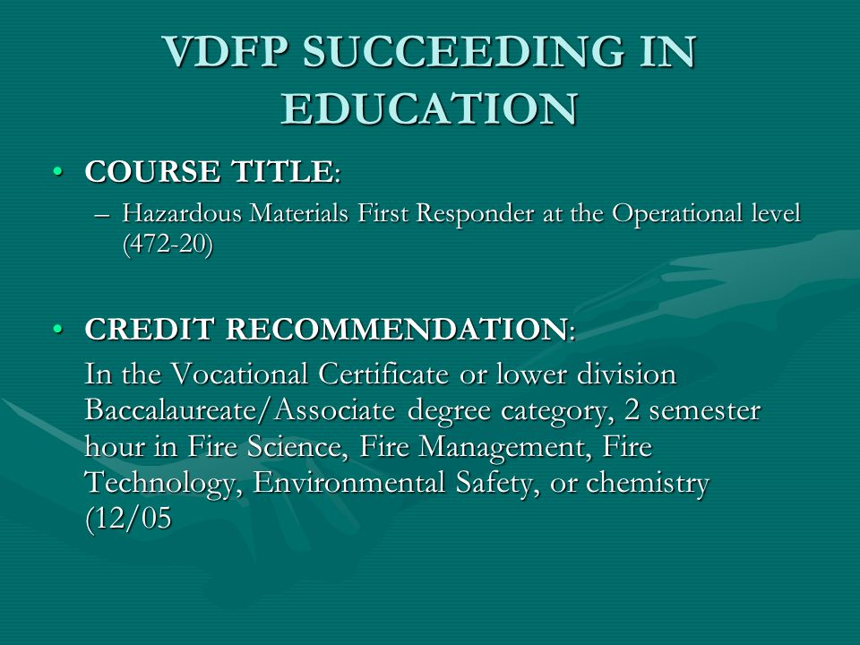 VDFP SUCCEEDING IN EDUCATION COURSE TITLE:COURSE TITLE: –Hazardous Materials First Responder at the Operational level (472-20) CREDIT RECOMMENDATION:CREDIT RECOMMENDATION: In the Vocational Certificate or lower division Baccalaureate/Associate degree category, 2 semester hour in Fire Science, Fire Management, Fire Technology, Environmental Safety, or chemistry (12/05