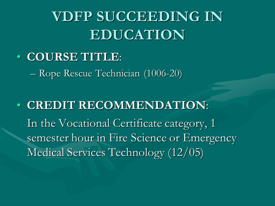 VDFP SUCCEEDING IN EDUCATION COURSE TITLE:COURSE TITLE: –Rope Rescue Technician (1006-20) CREDIT RECOMMENDATION:CREDIT RECOMMENDATION: In the Vocational Certificate category, 1 semester hour in Fire Science or Emergency Medical Services Technology (12/05)