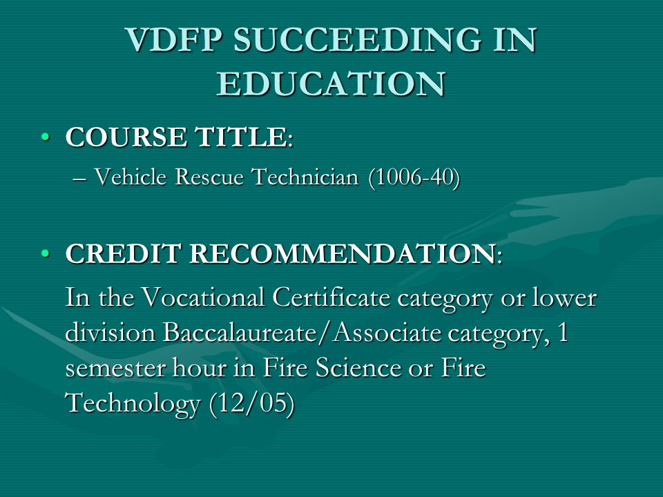 VDFP SUCCEEDING IN EDUCATION COURSE TITLE:COURSE TITLE: –Vehicle Rescue Technician (1006-40) CREDIT RECOMMENDATION:CREDIT RECOMMENDATION: In the Vocational Certificate category or lower division Baccalaureate/Associate category, 1 semester hour in Fire Science or Fire Technology (12/05)