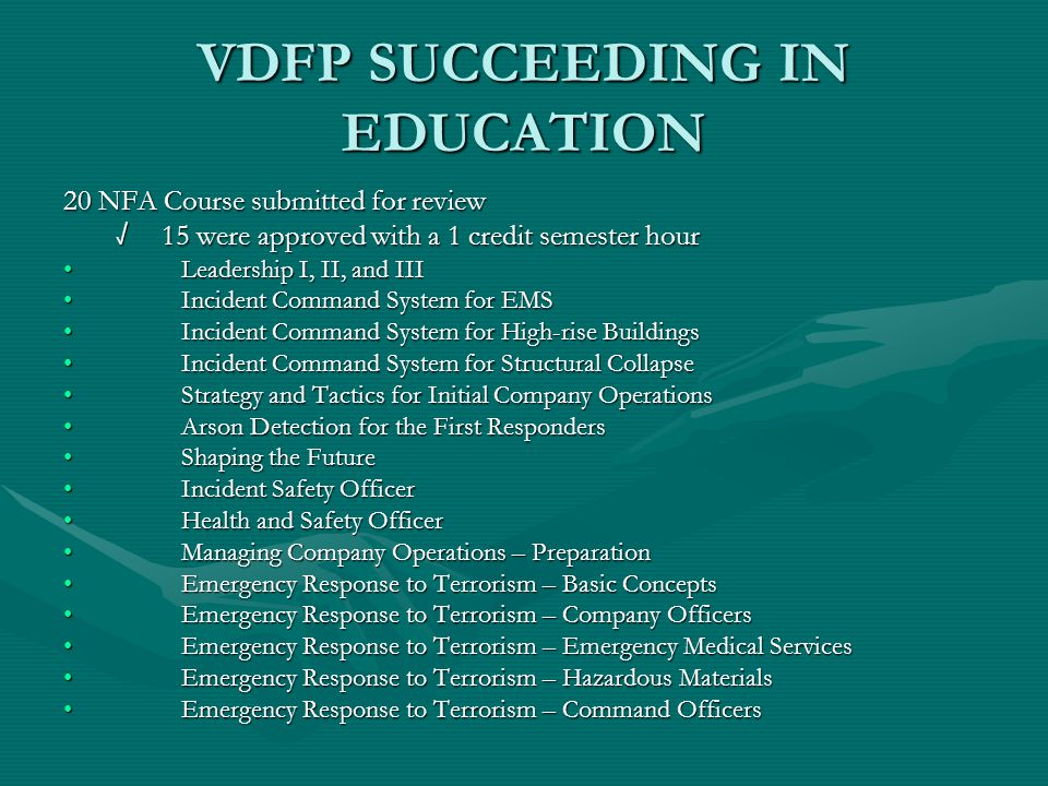 VDFP SUCCEEDING IN EDUCATION 20 NFA Course submitted for review √ 15 were approved with a 1 credit semester hour Leadership I, II, and III Leadership I, II, and III Incident Command System for EMS Incident Command System for EMS Incident Command System for High-rise Buildings Incident Command System for High-rise Buildings Incident Command System for Structural Collapse Incident Command System for Structural Collapse Strategy and Tactics for Initial Company Operations Strategy and Tactics for Initial Company Operations Arson Detection for the First Responders Arson Detection for the First Responders Shaping the Future Shaping the Future Incident Safety Officer Incident Safety Officer Health and Safety Officer Health and Safety Officer Managing Company Operations – Preparation Managing Company Operations – Preparation Emergency Response to Terrorism – Basic Concepts Emergency Response to Terrorism – Basic Concepts Emergency Response to Terrorism – Company Officers Emergency Response to Terrorism – Company Officers Emergency Response to Terrorism – Emergency Medical Services Emergency Response to Terrorism – Emergency Medical Services Emergency Response to Terrorism – Hazardous Materials Emergency Response to Terrorism – Hazardous Materials Emergency Response to Terrorism – Command Officers Emergency Response to Terrorism – Command Officers