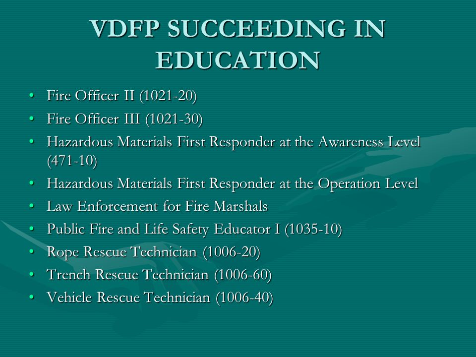 VDFP SUCCEEDING IN EDUCATION Fire Officer II (1021-20)Fire Officer II (1021-20) Fire Officer III (1021-30)Fire Officer III (1021-30) Hazardous Materials First Responder at the Awareness Level (471-10)Hazardous Materials First Responder at the Awareness Level (471-10) Hazardous Materials First Responder at the Operation LevelHazardous Materials First Responder at the Operation Level Law Enforcement for Fire MarshalsLaw Enforcement for Fire Marshals Public Fire and Life Safety Educator I (1035-10)Public Fire and Life Safety Educator I (1035-10) Rope Rescue Technician (1006-20)Rope Rescue Technician (1006-20) Trench Rescue Technician (1006-60)Trench Rescue Technician (1006-60) Vehicle Rescue Technician (1006-40)Vehicle Rescue Technician (1006-40)
