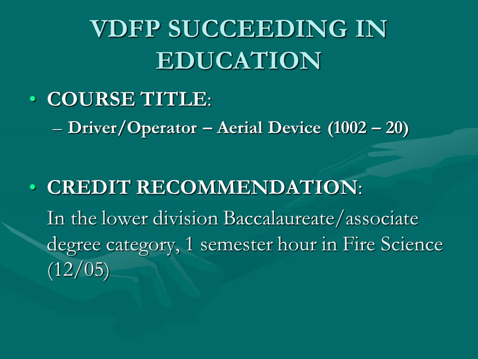 VDFP SUCCEEDING IN EDUCATION COURSE TITLE:COURSE TITLE: –Driver/Operator-Pump (1002 – 10) CREDIT RECOMMENDATION:CREDIT RECOMMENDATION: In the lower division Baccalaureate/associate category, 2 semester hours in Fire Science (12/05)