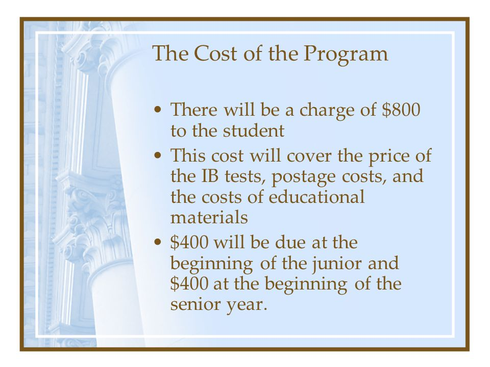 The Cost of the Program There will be a charge of $800 to the student This cost will cover the price of the IB tests, postage costs, and the costs of educational materials $400 will be due at the beginning of the junior and $400 at the beginning of the senior year.