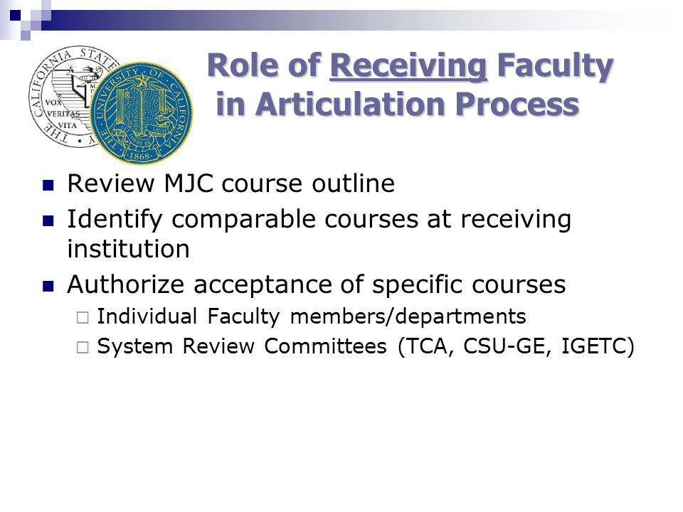 Role of Receiving Faculty in Articulation Process Review MJC course outline Identify comparable courses at receiving institution Authorize acceptance of specific courses  Individual Faculty members/departments  System Review Committees (TCA, CSU-GE, IGETC)