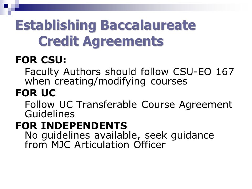 Establishing Baccalaureate Credit Agreements FOR CSU: Faculty Authors should follow CSU-EO 167 when creating/modifying courses FOR UC Follow UC Transferable Course Agreement Guidelines FOR INDEPENDENTS No guidelines available, seek guidance from MJC Articulation Officer